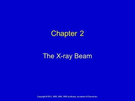 1 Copyright © 2013, 2009, 2004, 2000 by Mosby, an imprint of Elsevier Inc. 1 The X-ray Beam Chapter 2.