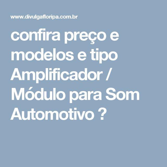 confira preço e modelos e tipo Amplificador / Módulo para Som Automotivo