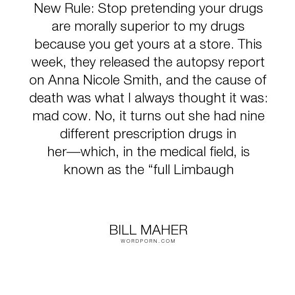 """Bill Maher - """"New Rule: Stop pretending your drugs are morally superior to my drugs because you..."""". drugs, prescription-drugs"""