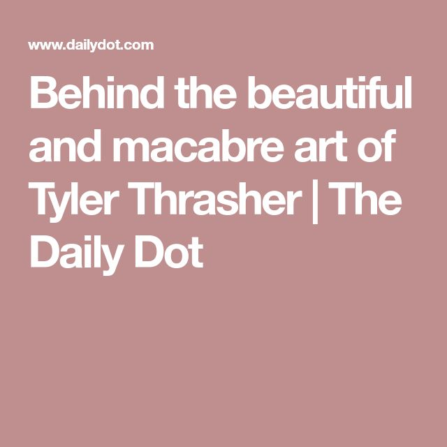 Behind the beautiful and macabre art of Tyler Thrasher | The Daily Dot