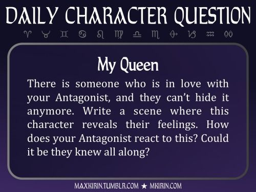 ★ Daily Character Question ★  My Queen There is someone who is in love with your Antagonist, and they can't hide it anymore. Write a scene where this character reveals their feelings. How does your Antagonist react to this? Could it be they knew all along?  Any work you create based off this prompt belongs to you, no sourcing is necessary though it would be really appreciated! And don't forget to tagmaxkirin(or tweet @MistreKirin), so that I can check-out your stories! Want more writer ...