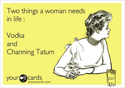 Two things a woman needs in life : Vodka and Channing Tatum.