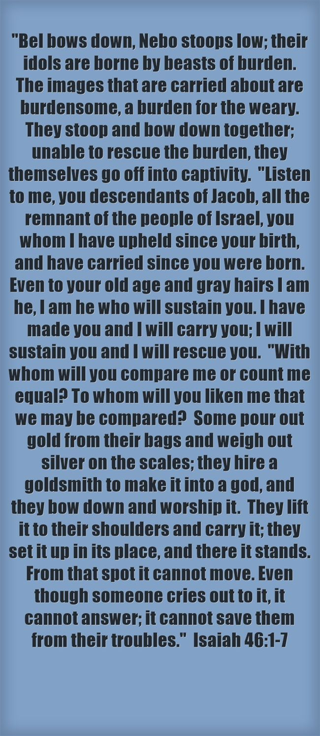 Bel bows down, Nebo stoops low; their idols are borne by beasts of burden. The images that are carried about are burdensome, a burden for the weary. They stoop and bow down together; unable to rescue the burden, they themselves go off into captivity. Listen to me, you descendants of Jacob, all the remnant of the people of Israel, you whom I have upheld since your birth, and have carried since you were born. Even to your old age and gray hairs I am he, I am he who will...