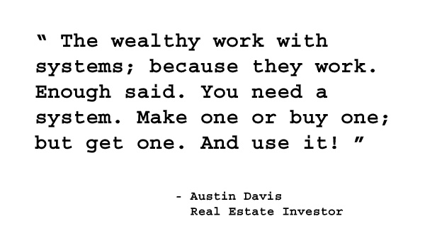 The wealthy work with systems; because they work. Enough said. You need a system. Make one or buy one. And use it! - Austin Davis, Real Estate Investor. http://www.creprogram.com/?pinterestq8