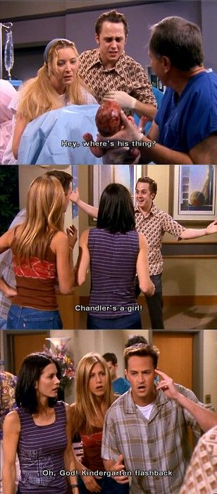 """Frank: They musta read the sonogram wrong. 'Cause they, 'cause they thought it was a boy, but Chandler's a girl! Chandler's a girl! Chandler: Okay, keep saying it!"" 'The one hundredth' episode of FRIENDS"