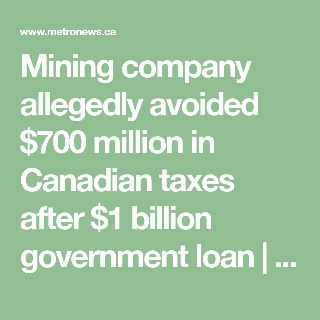 Mining company allegedly avoided $700 million in Canadian taxes after $1 billion government loan | Metro News