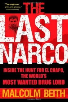 The Last Narco  Inside the Hunt for El Chapo, the World's Most Wanted Drug Lord, 978-0802119520, Malcolm Beith, Grove Press; 1St Edition edition
