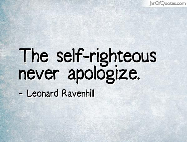 The self-righteous never apologize. - Jar of Quotes