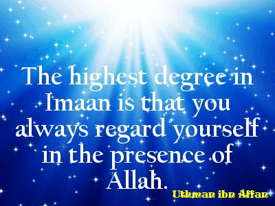 The highest degree in Imaan is that you always regard yourself in the presence of Allah. Uthman ibn Affan