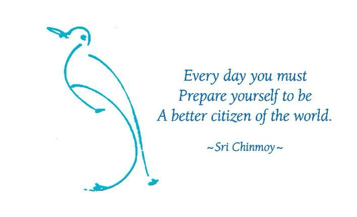 """Every day you must Prepare yourself to be A better citizen of the world.""  Sri Chinmoy"