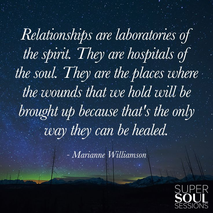 """Marianne Williamson Quote about Relationships """"Relationships are laboratories of the spirit.They are hospitals of the soul.They are the places where the wounds that we hold will be brought up because that's the only way they can be healed."""""""