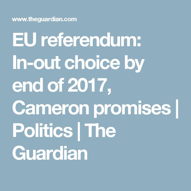 EU referendum: In-out choice by end of 2017, Cameron promises | Politics | The Guardian