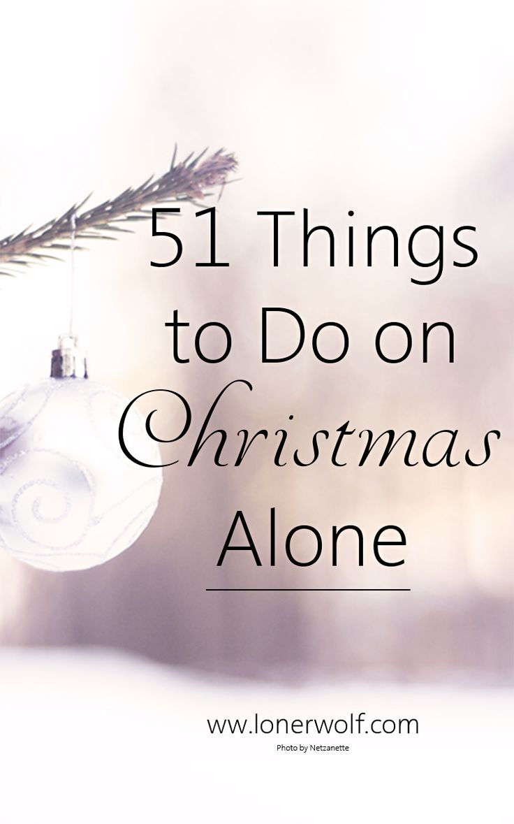 Yes ... you heard it. 51 things to do ALONE on Christmas!Go here for ideas --> http://lonerwolf.com/51-things-christmas-alone/