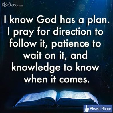 Know God has a plan. Pray for direction to follow it, patience to wait on it, and knowledge to know when it comes. (quote that can apply to relationships)