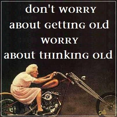 """""""Don't worry about getting old, worry about thinking old"""" anon#quote"""