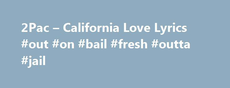2Pac – California Love Lyrics #out #on #bail #fresh #outta #jail http://zimbabwe.nef2.com/2pac-california-love-lyrics-out-on-bail-fresh-outta-jail/  # California Love Lyrics Advisory – the following lyrics contain explicit language: California, knows how to party California, knows how to party In the city of L.A. In the city of good ol' Watts In the city, the city of Compton We keep it rockin! We keep it rockin! Now let me welcome everybody to the wild, wild west A state that's untouchable…