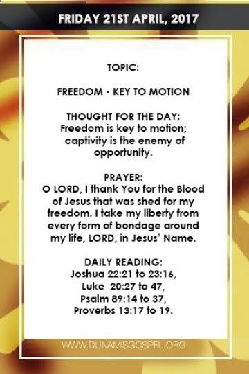 SCRIPTURE: And ye shall know the truth and the truth shall make you free. John 8:32 THOUGHT FOR THE DAY: Freedom is key to motion; captivity is the enemy of opportunity. Freedom is the state of being liberated from confinement of any sort; be it spiritual financial marital academic career confinement etc. Freedom is key to motion; captivity is the enemy of opportunity. The truth is your liberty determines your audacity; liberty fuels authority and your freedom is key to stardom. To exi...