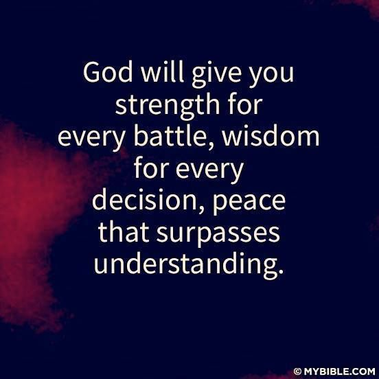 God will give you strength of revery battle, wisdom for every decision, peace that surpasses understanding