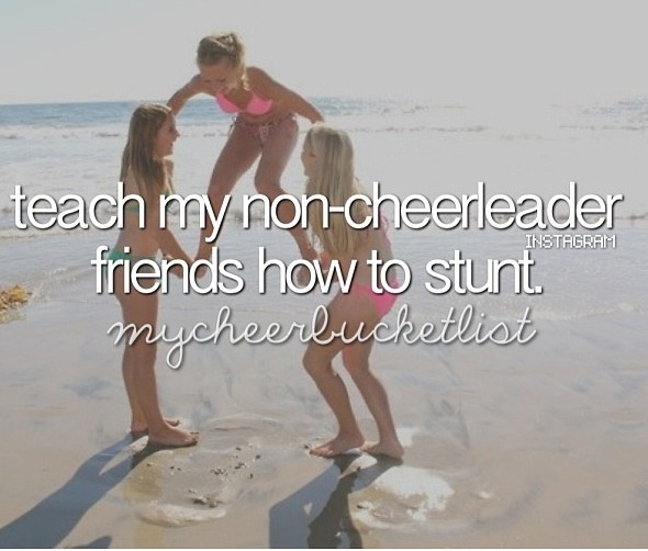 Teach my non-cheerleader friends how to stunt  I love doing this!!! but somehow it seems to end out bad and i also dont have many good friends outside cheer..