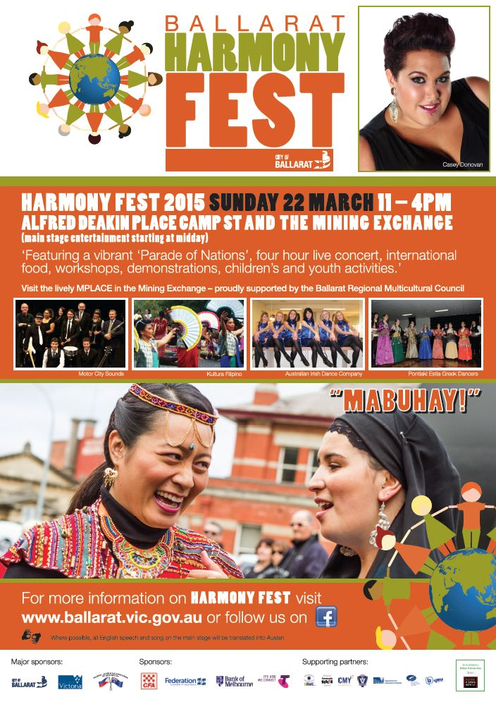 """Ballarat Harmony Fest 2015 Sunday 22nd March 11am-4pm Alfred Deakin Place in Camp St and The Mining Exchange (Main stage Entertainment starting at midday Featuring a vibrant """"Parade of Nations"""", Four hour live concert, International Food, workshops, demonstrations and Children's & Youth activities Visit the lively MPLACE in the Mining Exchange – proudly supported by the Ballarat Regional Multicultural Council For more information on Harmony Fest visit www.ballarat.vic.gov.au"""