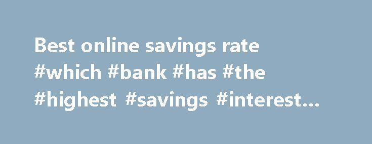 Best online savings rate #which #bank #has #the #highest #savings #interest #rate http://savings.remmont.com/best-online-savings-rate-which-bank-has-the-highest-savings-interest-rate/  best online savings rate Online savings accounts offer the best savings rates with immediate access...