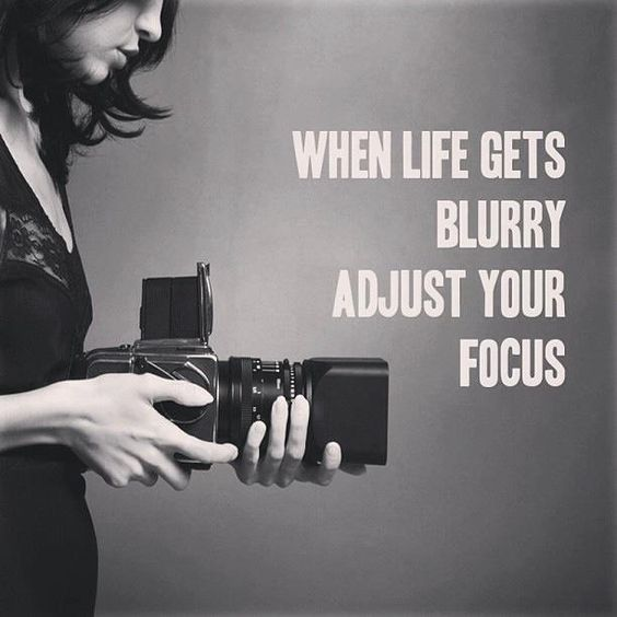 When life gets blurry adjust your focus.