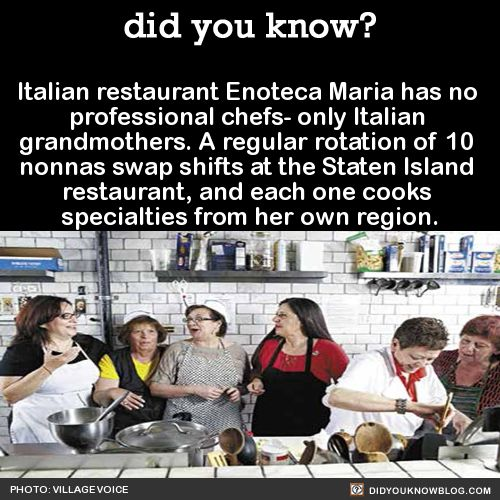 Italian restaurant Enoteca Maria has no professional chefs- only Italian grandmothers. A regular rotation of 10 nonnas swap shifts at the Staten Island restaurant, and each one cooks specialties from her own region. Source