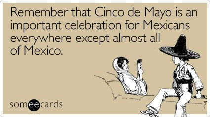 Remember that Cinco de Mayo is an important celebration for Mexicans everywhere except almost all of Mexico.