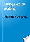"""""""Things Worth Making"""" - Archibald Williams, 1920, 511 pp."""