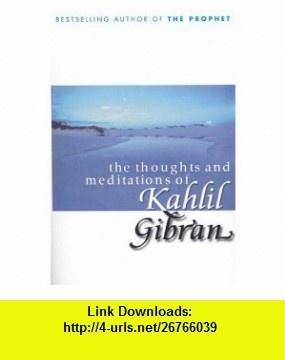 Thoughts and Meditations of Kahlil Gibran (9780099415428) Kahlil Gibran , ISBN-10: 0099415429  , ISBN-13: 978-0099415428 ,  , tutorials , pdf , ebook , torrent , downloads , rapidshare , filesonic , hotfile , megaupload , fileserve