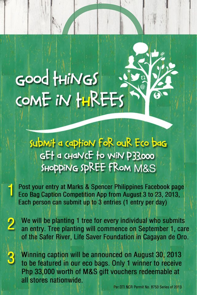 Good Things Come in ThREES…  Submit a caption for our eco bag and get a chance to win Php 33,000 worth of shopping spree only at your M!  For every person who joins the contest, we will be planting 1 tree, care of the Safer River, Life Saver Foundation in Cagayan de Oro.  Click here to join > https://www.facebook.com/MarksandSpencerPhilippines/app_364041783617057