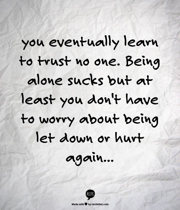 you eventually learn to trust no one. Being alone sucks but at least you don't have to worry about being l