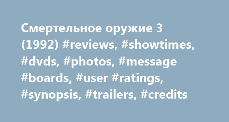 Смертельное оружие 3 (1992) #reviews, #showtimes, #dvds, #photos, #message #boards, #user #ratings, #synopsis, #trailers, #credits http://oakland.remmont.com/%d1%81%d0%bc%d0%b5%d1%80%d1%82%d0%b5%d0%bb%d1%8c%d0%bd%d0%be%d0%b5-%d0%be%d1%80%d1%83%d0%b6%d0%b8%d0%b5-3-1992-reviews-showtimes-dvds-photos-message-boards-user-ratings-synopsis-tra/  # The leading information resource for the entertainment industry Смертельное оружие 3 (1992 ) Storyline Plot Keywords: Taglines: The magic is back again…