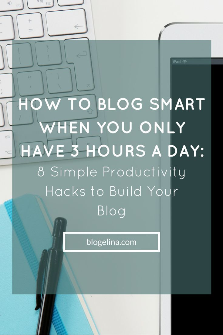 How to Blog Smart When You Only Have 3 hours a Day- 8 Simple Productivity Hacks to Build Your Blog - Blogelina