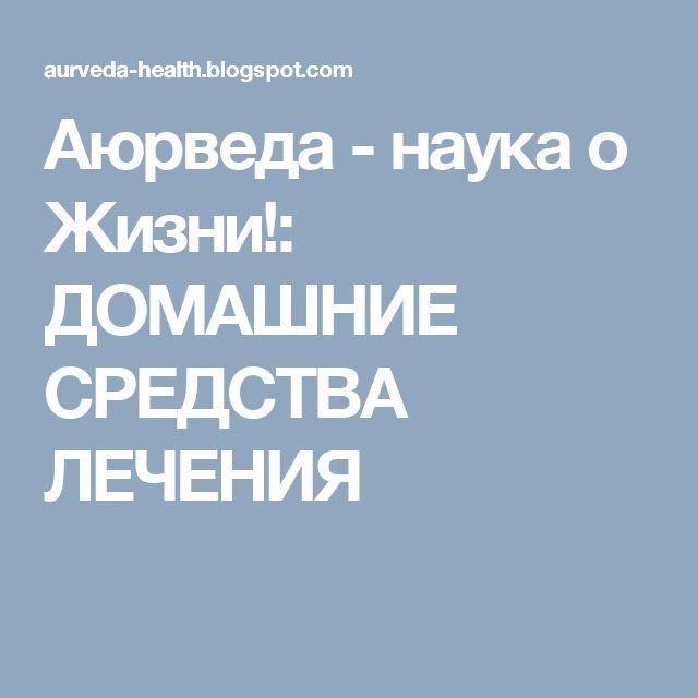 Аюрведа - наука о Жизни!: ДОМАШНИЕ СРЕДСТВА ЛЕЧЕНИЯ