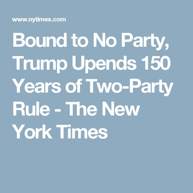 Bound to No Party, Trump Upends 150 Years of Two-Party Rule - The New York Times