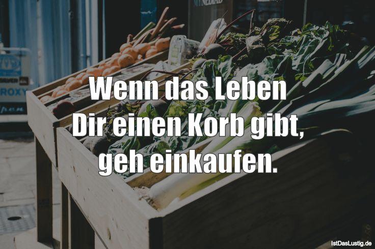 Wenn das Leben Dir einen Korb gibt, geh einkaufen. ... gefunden auf https://www.istdaslustig.de/spruch/3423 #lustig #sprüche #fun #spass