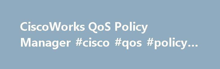 CiscoWorks QoS Policy Manager #cisco #qos #policy #manager http://canada.nef2.com/ciscoworks-qos-policy-manager-cisco-qos-policy-manager/  # CiscoWorks QoS Policy Manager View the End-of-Life Notice to learn: End-of-sale and end-of-life dates What replacement products are available Information about product support Centralize Quality of Service Management CiscoWorks Quality of Service Policy Manager (QPM) supports centralized management of network quality of service (QoS). It provides…