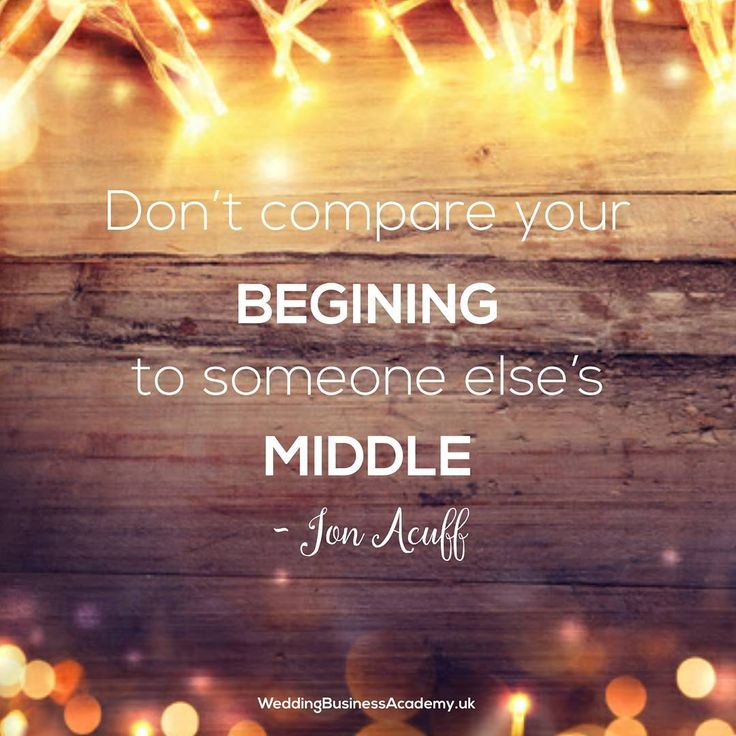 Don't compare your beginning to someone else's middle .   It is something that is too easy to do. I have done it when I started my Wedding Stationery business, looking around at my possible competitors and despairing at how many Facebook likes they have. This hits particularly hard when you are just starting out or you ha..