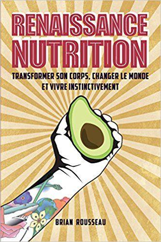 Amazon.fr - Renaissance Nutrition: Transformer son corps, changer le monde et vivre instinctivement - Brian Rousseau - Livres