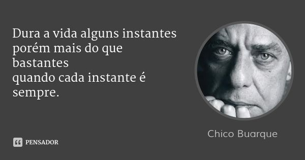 Dura a vida alguns instantes porém mais do que bastantes quando cada instante é sempre.... Frase de Chico Buarque.