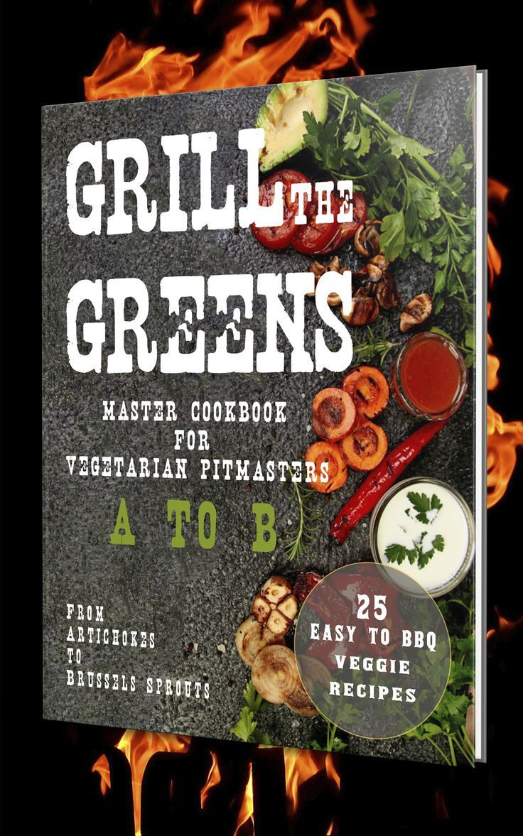 Grill The Greens Master Cookbook For Vegetarian Pitmasters A To B From Artichokes To Brussels Spr Sprout Recipes Vegetarian Cookbook Bbq Recipes