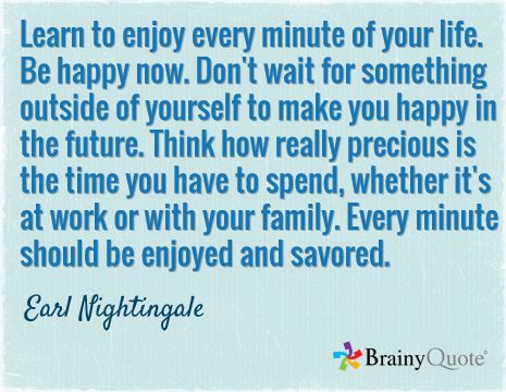Learn to enjoy every minute of your life. Be happy now. Don't wait for something outside of yourself to make you happy in the future. Think how really precious is the time you have to spend, whether it's at work or with your family. Every minute should be enjoyed and savored. / Earl Nightingale