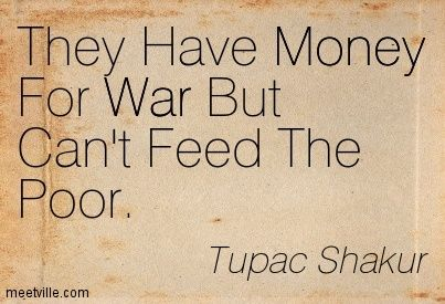 tupac shakur they have money for war but can t feed the poor money: