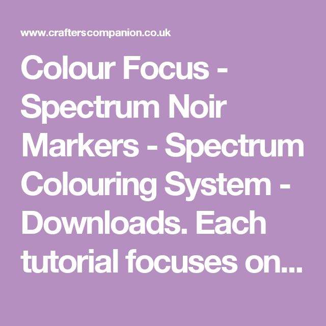 Colour Focus - Spectrum Noir Markers - Spectrum Colouring System - Downloads. Each tutorial focuses on using one particular color family