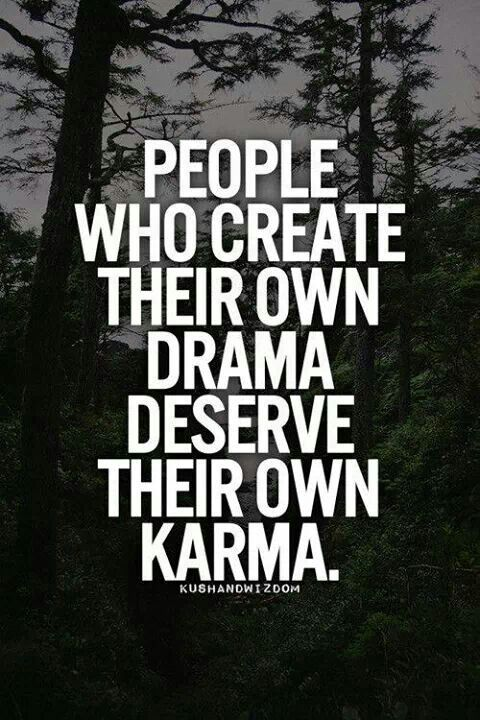seriously, its about time. you feast on drama you create, so its about time it blows up in your face.