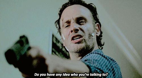 Rick Grimes: Do you have any idea who you're talking to.  I love it! !