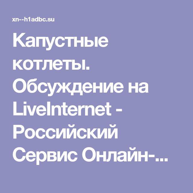 Капустные котлеты. Обсуждение на LiveInternet - Российский Сервис Онлайн-Дневников