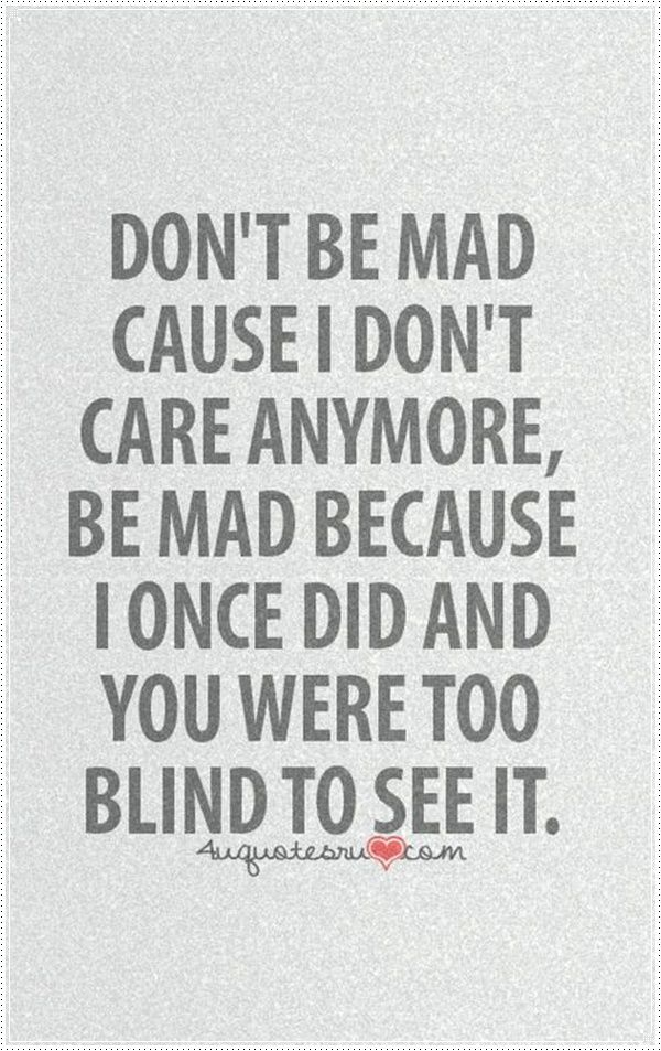 Dont Be Mad Cause I Dont Care Anymore, Be Mad Because I Once Did And You  Were Too Blind To See It   You Really Think You Donu0027t Care Anymore.