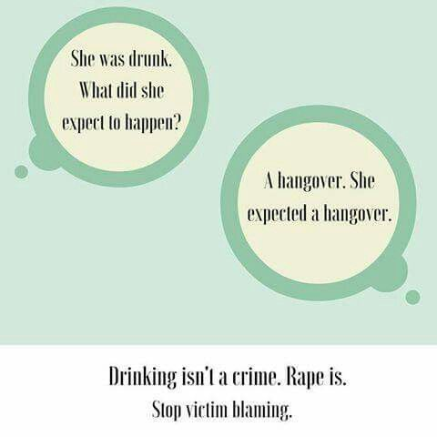 drinking isn't a crime. Being drunk is not a crime. Passing out is not a crime. Wearing certain clothes is not a crime. Walking alone or at night is not a crime. Rape though, that's a crime even if over half our society doesn't bother to pay attention to it.